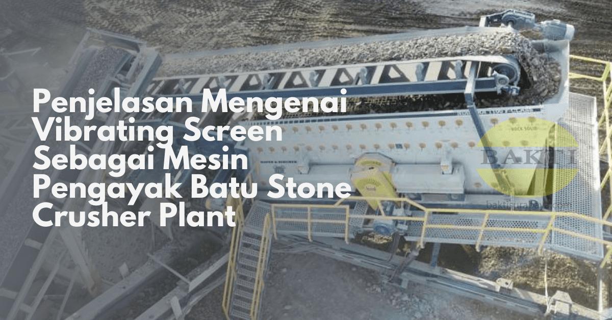 Penjelasan Mengenai Vibrating Screen Sebagai Mesin Pengayak Batu Stone Crusher Plant